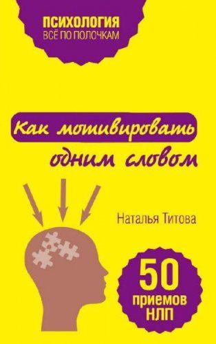 Наталья Титова - Как мотивировать одним словом. 50 приемов НЛП (2016) rtf, fb2