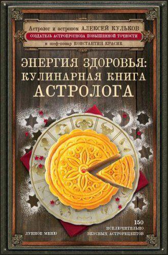 Алексей Кульков, Константин Красик - Энергия здоровья. Кулинарная книга астролога (2017) rtf, fb2