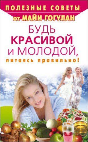 Майя Гогулан - Будь красивой и молодой, питаясь правильно! (2009) rtf, fb2