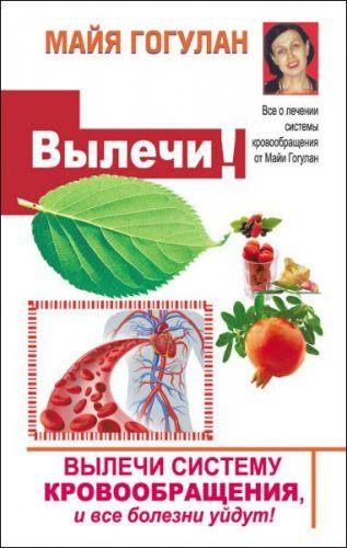 Майя Гогулан - Вылечи! Систему кровообращения, и все болезни уйдут (2017) rtf, fb2