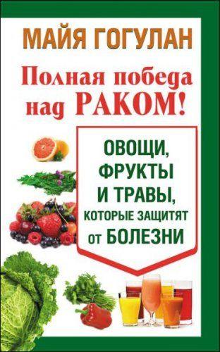 Майя Гогулан - Полная победа над раком! Овощи, фрукты и травы, которые защитят от болезни (2014) rtf, fb2