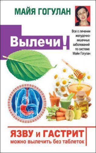 Майя Гогулан - Язву и гастрит можно вылечить без таблеток! Все о лечении желудочно-кишечных заболеваний по системе Майи Гогулан (2014) rtf, fb2