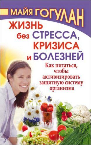Майя Гогулан - Жизнь без стресса, кризиса и болезней. Как питаться, чтобы активизировать защитную систему организма (2009) rtf, fb2